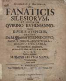 Dissertatio Historica De Fanaticis Silesiorum, Et Speciatim Quirino Kuhlmanno Quam Divinis Auspiciis, Praeside Dn. M. Gottlieb Wernsdorfio [...] Ad Diem XXII. Octobr. [...] MDCXCVIII. [...] Puplice defendet M. Gottlieb Liefmannus Vratislaviensis [...].