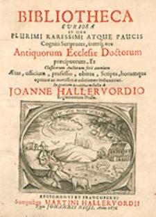 Bibliotheca Curiosa, In Qua Plurimi Rarissimi Atque Paucis Cogniti Scriptores [...] indicantur [...] / collecta a Joanne Hallervordio [...].