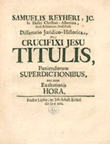 Samuelis Reyheri J.C. [...] Dissertatio Juridico-Historica De Crucifixi Jesu Titulis [...].