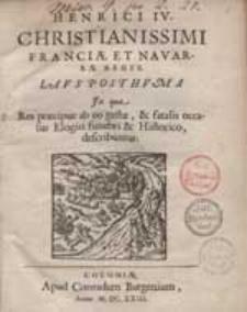 Henrici IV. Christianissimi Franciae Et Navarrae Regis Laus Posthuma [...].