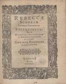Rebeccae Scheriae, Foeminae Incomparab. Exsequialia, Quae [...] Collegit Et Edidit Gotfrid. Baudisius Lignicensis.