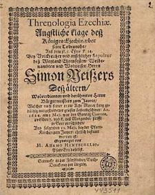 Threnologia Ezechiae. Angstliche klage deß Königes Ezechiae, uber seine Todesnoht [...] Bey [...] Sepultur deß [...] Herrn Simon Neißers Deß ältern [...] Bürgermeisters zum Jawer, Welcher [...] An. 1624. am 5.Maji [...] verschieden [...].