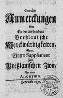 Curioese Anmerckungen ueber Die herausgegebene Breslauische Merckwuerdigkeiten, Samt Einen Supplement Zum Breslauischen Zion, Von einem Anonymo.