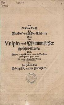 Den beliebten Tausch Apotheck=und Schön-Färberey wolte bey Vulpin-und Pfannmusischer [...] welche den 17. Augusti Anno 1688. in Breßlau glücklichen vollzogen ward, [...] ein zum hohen-Ufer Jederzeit Curiöser Inwohner.