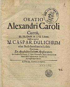 Oratio Alexandri Caroli Curtii, SS. Th. Doct. & J. U. Licent. habita contra M. Caspar. Dulichium olim Budissinensium in Lusatia Diaconum [...] In Auditorio maiori V. Idus Novembr. [...] MDCLI [...].