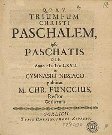 Triumfum Christi Paschalem, ipso Paschatis Die Anno (I) I) C LXVII. in Gymnasio Nissiaco publicat M. Chr. Funccius, Rector Gorlicensis.