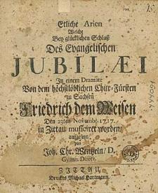 Etliche Arien, Welche Bey glücklichen Schluß Des Evangelischen Jubilaei In einem Dramate [...] den 23. Nov. 1717 in Zittau musiciret worden \ aufgesetzt von Joh. Chr. Wentzeln [...].