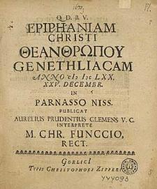 Epiphaniam Christi Theanthropou genethliacam Anno M DC LXX XXV. Decembr. in Parnasso Niss. publicat Aurelius Prudentius Clemens V.C. interprete M. Chr. Funccio Rect.