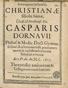In exequias luctuosis. Christianae filiolae [...] Casparis Dornavii [...] praematura morte in coelestem beatorum scholam evocatae die 7. VIIbr. An. N. C. 1615. threnodiae amicorum & Collegarum condolentium.
