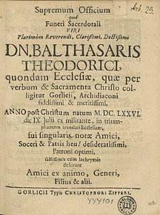 Supremum Officium quod Funeri Sacerdotali [...] Balthasaris Theodorici [...] Anno [...] M. DC. LXXVI. die IX. Julii ex militante in triumphantem translati Ecclesiam / sui [...] Amici, Soceri & Patris [...] Patroni [...] deferunt Amici [...] Generi, Filius & alii.