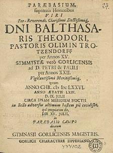Paraebasium, supremis Honoribus [...] Balthasaris Theodori [...] quum Anno [...] (I)I)CLXXVI. [...] d. IX. Julii [...] pie cecidisset [...] / dicatum a Gymnasii Gorlicensis Magistris.