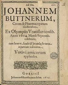 Ad Dn. Johannem Buttnerum [...] Ex Olympiis Vratislaviensib. Anno 1614. Mense Septemb. celebratis, cum honore, laude & secunda fortuna in patriam redeuntem / Votivi amicorum applausus.