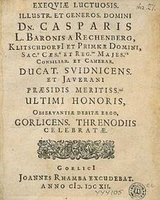 Exeqviae Luctuosis Illustr. [...] Casparis L. Baronis A Rechenberg [...] Ducat. Svidnicens. Et Javerani Praesidis Meritiss. Ultimi Honoris, Observantiae Debitae Ergo, Gorlicens. Threnodiis Celebratae.