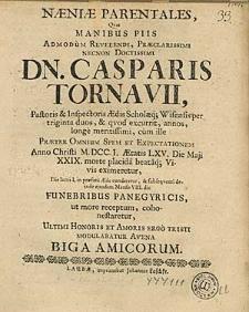 Naniae Parentales, Qvas Manibus Piis [...] Dn. Casparis Tornavii [...] Anno Christi M. DCC. I. [...] die Maji XXIX. morte placida [...] eximeratur [...] Funebribus Panegyricis [...] cohonestaretur [...] Biga Amicorum.