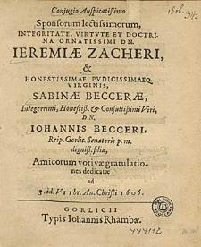 Conjugio Auspicatißimo Sponsorum lectissimorum [...] Ieremiae Zacheri & [...] Virginis Sabinaae Beccerae [...] / Amicorum votivae gratulationes dedicatae ad 3.id.VIIbr. An. Christi 1606.