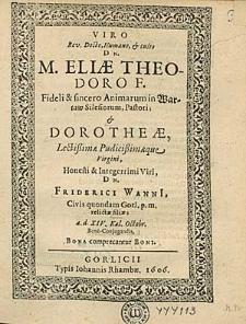 Viro Rev. Docto [...] M. Eliae Theodoro [...] in Wartaw silesiorum, Pastori & Dorothae [...] Friderici Wanni[i] filiae a.d. XIV. Kal. Octobr. Bene-Conjugandis / Bona comprecantur Boni.