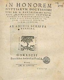 In Honorem Nuptiarum [...] Bartolemaei Scvlteti [...] Et Helenae Ioannis Roberi [...] filiae [...] Ab Amicis Scripta Carmina.