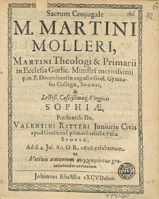 Sacrum Conjugale M. Martini Molleri, Martini Theologi & Primarii in ecclesia Gorlic. Ministri [...] p.m.f. [...] & [...] Sophiae [...] Valentini Ritteri Junioris [...] relictae filiae [...] / ad d. 4. Jul. An. O.R. 1616. celebratum ac Votivis amicorum [...] gratulationibus exornatum.