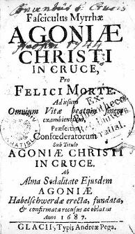 Fasciculus Myrrhae Agoniae Christi In Cruce, Pro Felici Morte: Ad usum Omnium Vitae beatum finem exambientium, Praesertum Confoederatorum Sub Titulo [...].