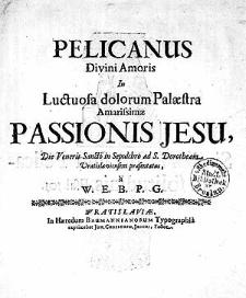 Pelicanus Divini amoris in luctuosa dolorum palaestra amarissimae Passionis Jesu, die Veneris Sancto [...] praesentatus [...]
