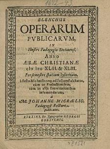 Elenchus Operarum Publicarum, In Illustri Paedagogio Stetinensi, Anno [...] 1642. & 43 Per semestre spatium hybernum, [...] / à M. Johanne Micraelio, [...].