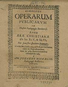 Elenchus Operarum Publicarum, In Illustri Paedagogio Stetinensi, Anno [...] 1645. & 46. Per semestre spatium brumale, [...] / à M. Johanne Micraelio, [...].