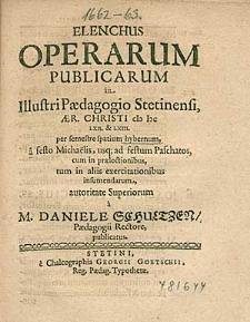 Elenchus Operarum Publicarum in Illustri Paedagogio Stetinensi, ... 1662. & 63. per semestre spatium hybernum, ... / a M. Daniele Schultzen, Paedagogii Rectore, publicatus.