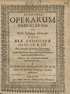 Elenchus Operarum Publicarum In Illustri Paedagogio Stetinensi, Anno [...] 1652. & 53. Per semestre spatium hibernum, [...], / a Johanne Micraelio, [...].