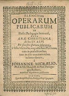 Elenchus Operarum Publicarum In Illustri Paedagogio Stetinensi, Anno [...] 1655. & 56. Per semestre spatium hibernum, [...], / a Johanne Micraelio, [...].