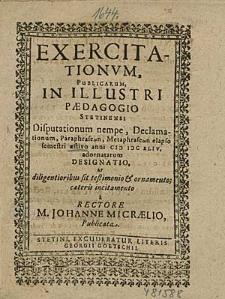 Exercitationum, Publicarum, In Illustri Paedagogio Stetinensi Disputationum nempe, Declamationum, [...] aestivo anni 1644. adornatarum Designatio, [...] / à Rectore M. Johanne Micraelio, Publicata.