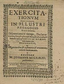 Exercitationum Publicarum In Illustri Paedagogio Stetinensi Disputationum nempe, Declamationum, [...] elapso semestri aestivo anni 1645.& 46. adornatarum Designatio, [...] / à Rectore M. Johanne Micraelio publicata.