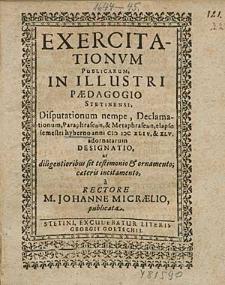 Exercitationum Publicarum, In Illustri Paedagogio Stetinensi Disputationum nempe, Declamationum, [...] elapso semestri hyberno anni 1644. & 45. adornatarum Designatio, [...] / à Rectore M. Johanne Micraelio, publicata.