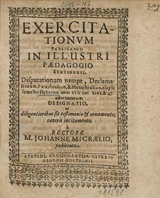 Exercitationum Publicarum In Illustri Paedagogio Stetinensi, Disputationum nempe, Declamationum, [...] elapso semestri Hyberno anni 1646. & 47. adornatarum Designatio [...] / à Rectore M. Johanne Micraelio, publicata.