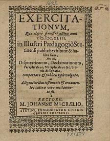 Exercitationum, Que elapsô semestri aestivo anni 1643. In Illustri Paedagogio Stetinensi publice exhibitae & habitae sunt; Hoc est, Disputationum, Declamationum, [...] / à Rectore, M. Johanne Micraelio.
