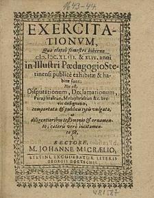 Exercitationum, Que elapso semestri hiberno 1643 & 44. anni in Illustri Paedagogio Stetinensi publice exhibitae & habitae sunt; Hoc est, Disputationum, Declamationum, [...] / à Rectore, M. Johanne Micraelio.