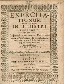 Exercitationum Publicarum In Illustri Paedagogio Stetinensi, Disputationum nempe, Declamationum, [...], anno 1654. a festo Paschatos usq [ue] ad festum Michaelis adornatarum Designatio, [...], a Rectore Johanne Micraelio, [...].