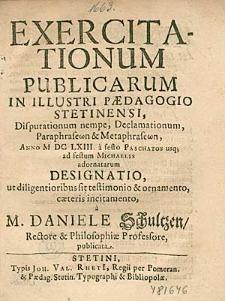 Exercitationum Publicarum In Illustri Paedagogio Stetinensi, Disputationum nempe, Declamationum, [...], Anno 1663. a festo Paschatos usq [ue]; ad festum Michaelis adornatarum Designatio, [...], / a M. Daniele Schultzen, [...], publicata.