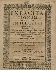 Exercitationum Publicarum In Illustri Paedagogio Stetinensi, Disputationum nempe, Declamationum, [...], elapso semestri aestivo anni 1651. adornatarum Designatio, [...], a Rectore Johanne Micraelio, [...].