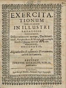 Exercitationum Publicarum In Illustri Paedagogio Stetinensi, Disputationum nempe, Declamationum, [...], elapso semestri hiberno anni 1600 [!] & 53. adornatarum Designatio, [...], / a Rectore Johanne Micraelio,[...].