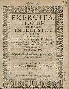 Exercitationum Publicarum In Illustri Paedagogio Stetinensi, Disputationum nempe, Declamationum, [...], elapso semestri hiberno anni 1651. adornatarum Designatio,[...], a Rectore Johanne Micraelio, [...].