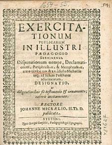 Exercitationum Publicarum In Illustri Paedagogio Stetinensi, Disputationum nempe, Declamationum, [...] anno 1654 & 55. a festo Michaelis usq [ue]; ad festum Paschatos adornatarum Designatio, [...], / a Rectore Johanne Micraelio,[...].