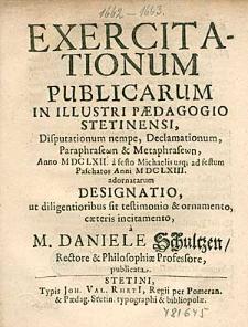 Exercitationum Publicarum In Illustri Paedagogio Stetinensi, Disputationum nempe, Declamationum,[...] Anno 1662. a festo Michaelis usq [ue]; ad festum Paschatos Anni 1663. adornatarum Designatio, [...] / a M. Daniele Schultzen,[...], publicata.