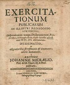 Exercitationum Publicarum In Illustri Paedagogio Stetinensi, Disputationum nempe, Declamationum, [...] elapso semestri aestivali anni 1656. adornatarum Designatio, [...], / a Rectore Johanne Micraelio,[...].