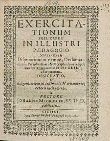 Exercitationum Publicarum In Illustri Paedagogio Stetinensi, Disputationum nempe, Declamationum, [...] elapso semestri aestivo anni [1649 ?] adornatarum Designatio, [...] / a Rectore M. Johanne Micraelio,[...].