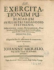 Exercitationum Publicarum In Illustri Paedagogio Stetinensi, Disputationum nempe, Declamationum, [...] elapso semestri aestivo anno 1658. adornatarum Designatio, [...], a Rectore Johanne Micraelio, [...].