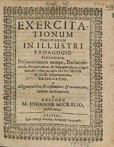 Exercitationum Publicarum In Illustri Paedagogio Stetinensi, Disputationum nempe, Declamationum, [...] elapso semestri hiberno anni 1648.& 49. adornatarum Designatio, [...] / à Rectore M. Johanne Micraelio, publicata.