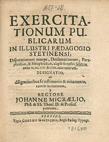 Exercitationum Publicarum In Illustri Paedagogio Stetinensi, Disputationum nempe, Declamationum, [...] elapso semestri hiberno anno 1657. & 58. adornatarum Designatio, [...], a Rectore Johanne Micraelio, [...].