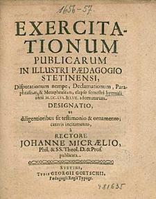 Exercitationum Publicarum In Illustri Paedagogio Stetinensi, Disputationum nempe, Declamationum, [...] elapso semestri hyemali anni 1656. & 57. adornatarum Designatio, [...], / a Rectore Johanne Micraelio,[...].