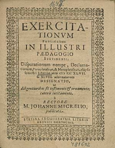 Exercitationum Publicarum In Illustri Paedagogio Stetinensi Disputationum nempe, Declamationum, [...] elapso semestri hiberno anni 1647. et 48. adornatarum Designatio, [...] / à Rectore M. Johanne Micraelio, publicata.