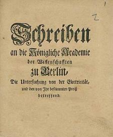 Schreiben an die Königliche Academie der Wissenschafften zu Berlin, Die Untersuchung von der Electricität, und den von Ihr bestimmten Preiss betreffend.